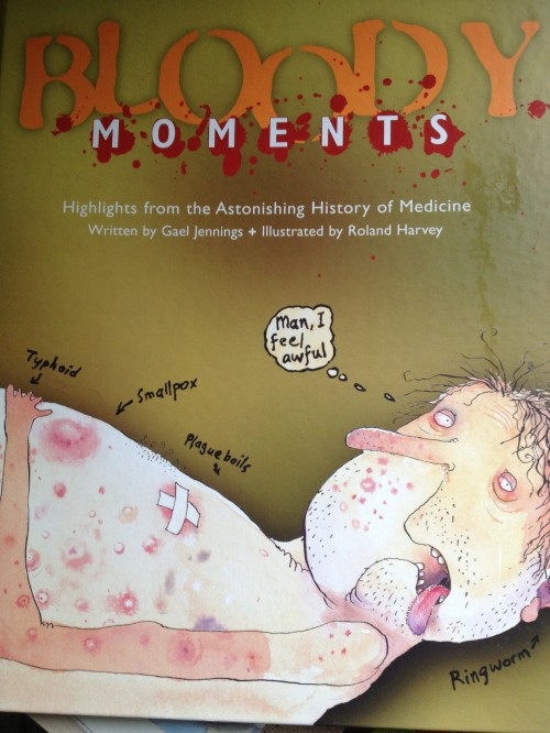 Bloody Moments: Highlights from the Astonishing History of Medicine by Gael Jennings with illustrations by Roland Harvey